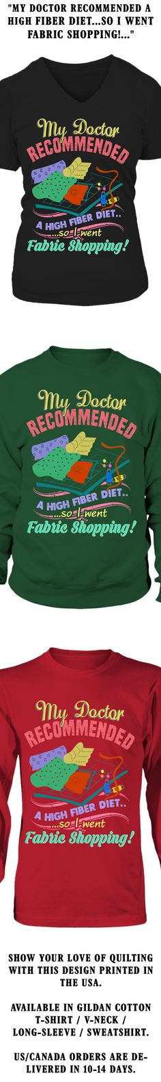 My Doctor Recommend A High Fiber Diet...So I Went Fabric Shopping!...  Show your love of Quilting with this design printed in the USA.  Available in Gildan Cotton T-Shirt / V-Neck / Long-Sleeve / Sweatshirt.   US/Canada orders are delivered in 10-14 days.