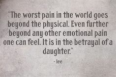 The worst pain in the world goes beyond the physical. Even further beyond any other emotional pain one can feel. It is in the betrayal of a daughter.