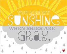 You are my sunshine when skies are gray