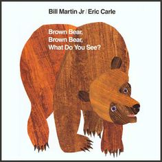 Brown Bear Brown Bear What Do You See? - Bill Martin Jr & Eric Carle One of my favorite books as a child. Great pattern and color book for emergent readers.