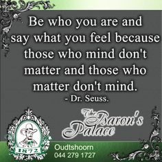 Be who you are and say what you feel because those who mind don't matter and those who matter don't mind. Say What, Say You, How Are You Feeling, Mindfulness, Facts, Feelings, Sayings, Tips, Quotes