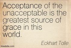 Acceptance of the unacceptable is the greatest source of grace in this world. Eckhart Tolle