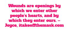 Wounds are openings by which we enter other people's hearts, and by which they enter ours. - Joyce, itakeoffthemask.com