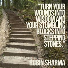 Turn your wounds into wisdom and your stumbling blocks into stepping stones. Robin Sharma