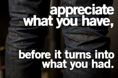 Appreciation is the feeling of being grateful for something.  This quote suggests that if you snooze, then you loose.