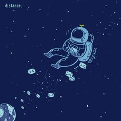 whenever I miss you desperately, I think about all the astronauts whose missions always last for years - long years on another planet, without being with their loved one. and it lightens me up a little bit. I only have to wait a few more months 'till...