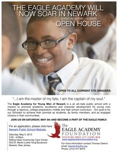 The Eagle Academy for Young Men of Newark is a an all-male public school with a mission to promote academic excellence and character development for young men through a rigorous, college preparatory middle and high school curriculum.  Our goal is for our Scholars to achieve their promise as students, as family members, and as engaged citizens in their communities.       JOIN US ON SATURDAY, MAY 5th AND BECOME A PART OF THE EAGLE FAMILY.
