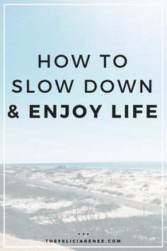 Learn how to slow down and focus on what is important by starting to enjoy life. @thefeliciarenee
