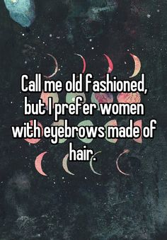 """Call me old fashioned, but I prefer women with eyebrows made of hair. """
