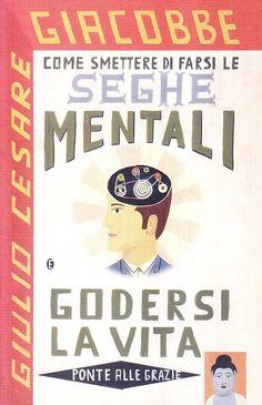 Giulio Cesare Giacobbe - Come smettere di farsi le seghe mentali e godersi la vita