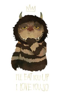 Where the wild things are: I'll eat you up I love you so.