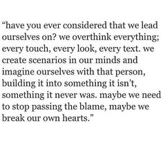 maybe we break our own hearts. maybe we imagine what someone else is like, what they think and then maybe we believe it. maybe that person isn't anything like that. maybe it's our own short perception that makes them that way in our own heads.