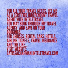 For all your travel needs, see me as a Certified Independent Travel Agent with InteleTravel.  You may book through my travel agency  and save on your bookings.  For cruises, rental cars, hotels, airline tickets, travel insurance and the like... Visit website: CatissaChapman.inteletravel.com  #travel #cruises #hotels #rentalcars #airlinetickets #travelinsurance #Inteletravel #IndependentTravelAgent #save #vacation #Global #Ohio