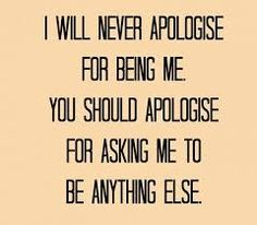 I will never apologise for being me. You should apologise for asking me to be anything else.