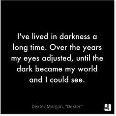 """""""I've lived in darkness a long time. Over the years my eyes adjusted, until the dark became my world and I could see. Dark Quotes, Tv Quotes, Words Quotes, Wise Words, Life Quotes, Sayings, Horror Quotes, Slice Of Life, Dexter Quotes"""