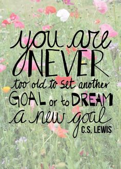 You are never too old to set another goal or to dream a new goal. --C.S. Lewis
