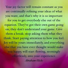 """""""Your joy factor will remain constant as you are continually refining your ideas of what you want, and that's why it is so important for you to get everybody else out of the equation.  They've got their own game going on; they don't understand your game.  Give them a break; stop asking them what they think.  Start paying attention to how you feel.  Joy will be yours immediately, and everything else that you have ever thought would make you happy, will start flowing, seemingly effortlessly…"""