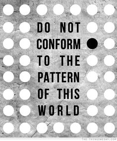 """DO NOT CONFORM TO THE PATTERN OF THIS WORLD."" 