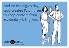 And on the eighth day, God created ICU nurses, to keep doctors from accidentally killing you.