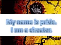 My name is Pride. I am a cheater. . I cheat you of your God-given destiny because you demand your own way. . I cheat you of contentment because you deserve better than this. . I cheat you of knowledge because you already know it all. . I cheat you of healing because you are too full of you to forgive. . I cheat you of holiness because you refuse to admit when you are wrong. . I cheat you of vision because youd rather look in the mirror than out a window. . I cheat you of genuine friendship…