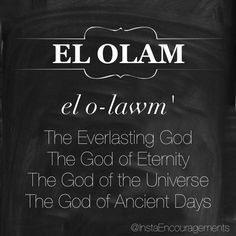 "'El is another name that is translated as ""God"" and can be used in conjunction with other words to designate various aspects of God's character. Olam derives from the root word 'lm (which means ""eternity""). Olam literally means ""forever,"" ""eternity,"" or ""everlasting""...' — @blueletterbible"
