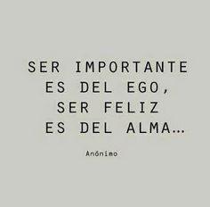 Ser importante es del ego, ser feliz es del alma... Colmparte con tus amigos en…