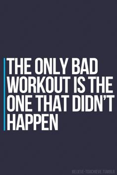 The only bad workout is the one that didn't happen!