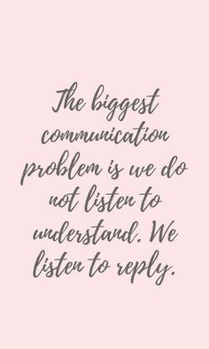 'The biggest communication problem is we do not listen to understand. We listen to reply.' - Stephen R. Covey