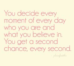 .you decide every moment of everyday who you are and what you believe in. you get a second chance, every second