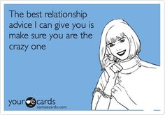 Bahaha! DONE!!!!   The best relationship advice I can give you is make sure you are the crazy one!!!