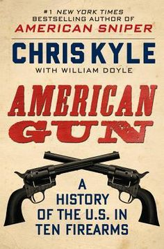 Kyle, a former member of the Navy SEALs who was shot to death in Texas in February, tells how 10 firearms changed United States history.
