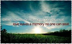 Death leaves a heartache no one can heal, love leaves a memory no one can steal...