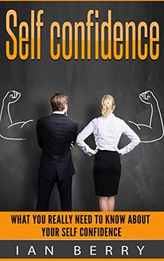 Self Confidence: What You Really Need To Know About Your Self Confidence (Self Confidence, Self Esteem, Self Ccnfidence Secret, For Women, For Kids Book 1) by [Berry, Ian]