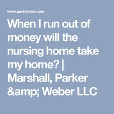 When I run out of money will the nursing home take my home? | Marshall, Parker & Weber LLC