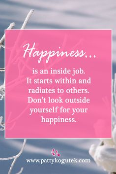 Happiness is an inside job... http://pattykogutek.com/inspirational-insights/