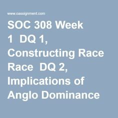 SOC 308 Week 1  DQ 1, Constructing Race  DQ 2, Implications of Anglo Dominance in the United States  Quiz