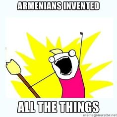 Armenians invented all the things... We sure did! Haha