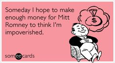 Someday I hope to make enough money for Mitt Romney to think I'm impoverished. #ecard #ecards