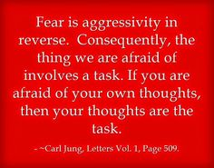 Fear is aggressivity in reverse. Consequently, the thing we are afraid of involves a task. If you are afraid of your own thoughts, then your thoughts are the task. ~Carl Jung, Letters Vol. 1, Page 509.