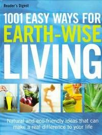 1001 easy ways for earth-wise living : natural and eco-friendly ideas that can make a real difference to your life/ Readers Digest