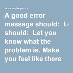 A good error message should:  Let you know what the problem is. Make you feel like there is something that you can do about it. Speak like a human, and be a consistent extension of the personality of the rest of the application.
