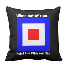 "Unique, classic, trendy, humorous and decorative throw pillow. Image of the red, white and blue international maritime Whiskey signal flag, and funny ""When out of rum... Hoist the Whiskey flag"" text. For the sailor, boater, captain, lover of nautical themes, sailing and boating, and jokes, humor and laughter. Cute mom's or dad's birthday present or fun Christmas holiday gift. Also available on a variety of other boat or yacht, RV or camper, beach house, river or lake home decor products."