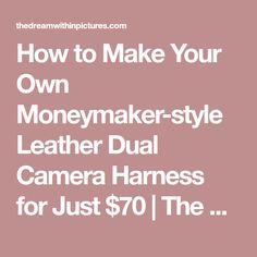 How to Make Your Own Moneymaker-style Leather Dual Camera Harness for Just $70 | The Dream Within Pictures