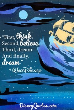 """First, think. Second, believe. Third, dream. And finally, dream."" - Walt Disney"
