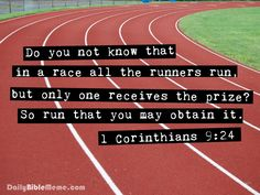  1 Corinthians 9:24 - Do you not know that in a race all runners run, but only one gets the prize? Run in such a way to get the prize.