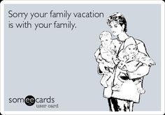 Sorry your family vacation is with your family.
