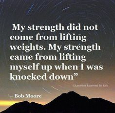 My strength did not come from lifting weights. My strength came from lifting myself up when I was knocked down - Bob Moore Quote
