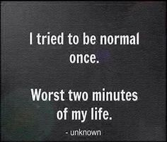 I tried to be normal once. Worst two minutes of my life