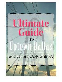 Ultimate guide to Uptown Dallas TX | Eat, Drink & Shopping Guide for a weekend