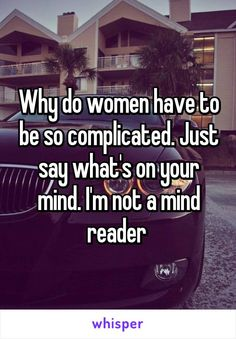 Why do women have to be so complicated. Just say what's on your mind. I'm not a mind reader